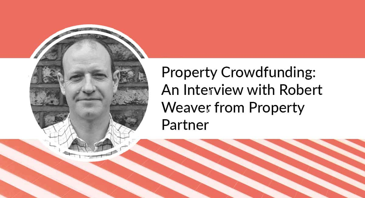 A picture of Robert Weaver from Property Partner with text that says - Property Crowdfunding: An Interview with Robert Weaver from Property Partner