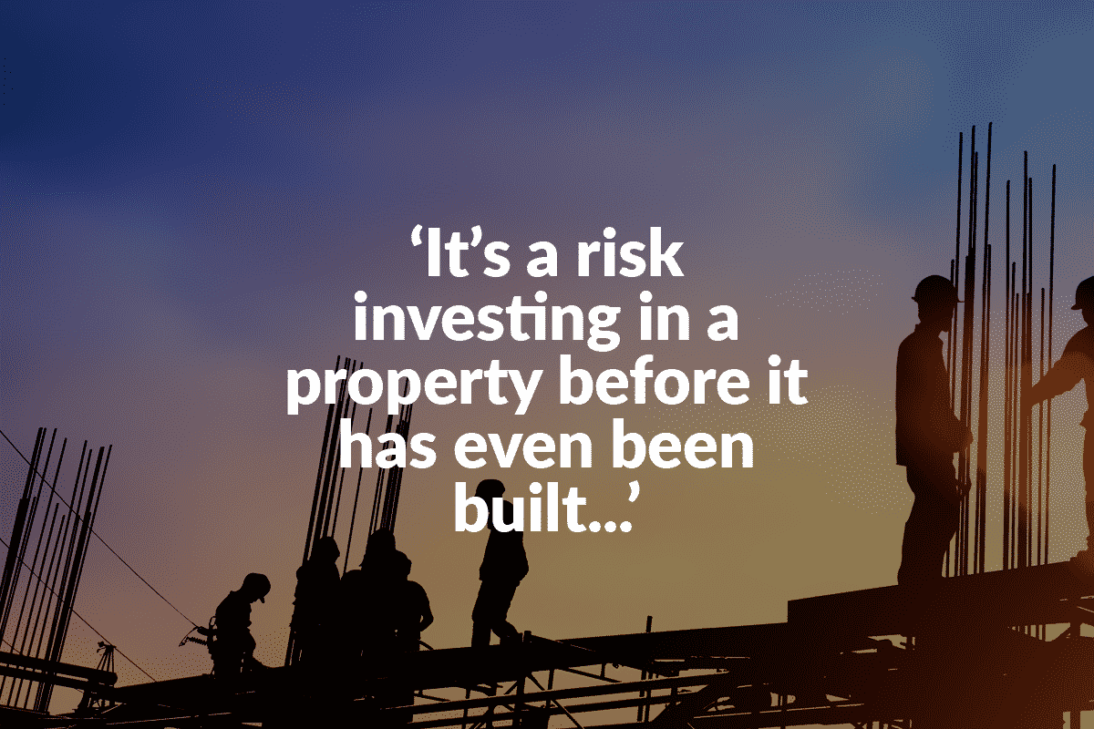 Text says, 'Its a risk investing in a property before it has even been built'. Text overlays a picture of workmen on a construction project, working at dusk.